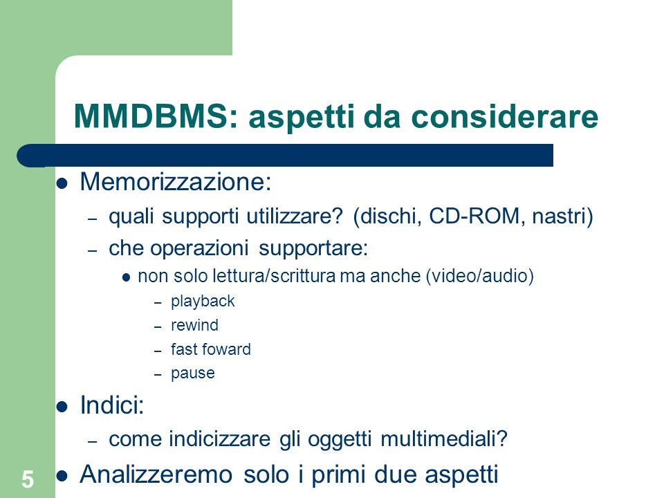 5 MMDBMS: aspetti da considerare Memorizzazione: – quali supporti utilizzare? (dischi, CD-ROM, nastri) – che operazioni supportare: non solo lettura/s