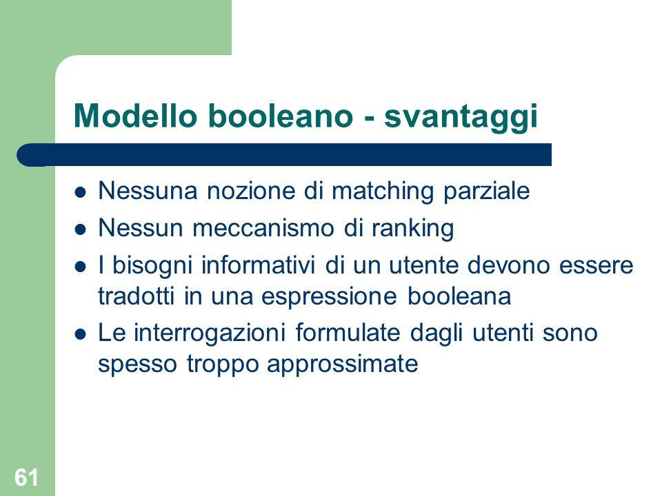 61 Modello booleano - svantaggi Nessuna nozione di matching parziale Nessun meccanismo di ranking I bisogni informativi di un utente devono essere tra