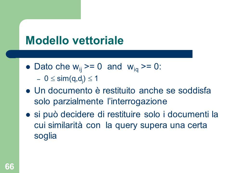 66 Modello vettoriale Dato che w ij >= 0 and w iq >= 0: – 0 sim(q,d j ) 1 Un documento è restituito anche se soddisfa solo parzialmente linterrogazione si può decidere di restituire solo i documenti la cui similarità con la query supera una certa soglia