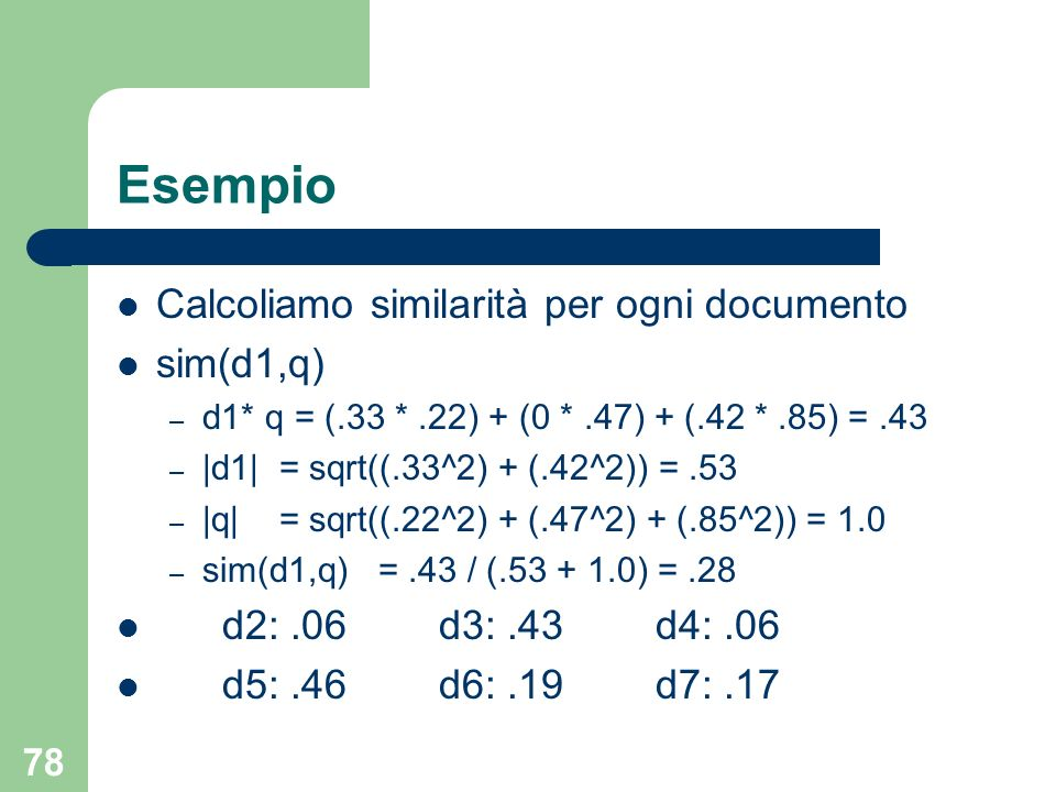 78 Esempio Calcoliamo similarità per ogni documento sim(d1,q) – d1* q = (.33 *.22) + (0 *.47) + (.42 *.85) =.43 – |d1| = sqrt((.33^2) + (.42^2)) =.53