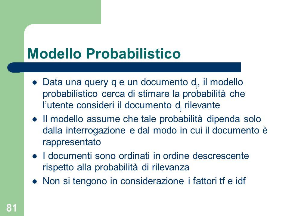 81 Modello Probabilistico Data una query q e un documento d j, il modello probabilistico cerca di stimare la probabilità che lutente consideri il documento d j rilevante Il modello assume che tale probabilità dipenda solo dalla interrogazione e dal modo in cui il documento è rappresentato I documenti sono ordinati in ordine descrescente rispetto alla probabilità di rilevanza Non si tengono in considerazione i fattori tf e idf