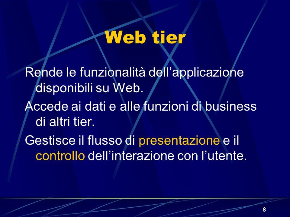 8 Web tier Rende le funzionalità dellapplicazione disponibili su Web. Accede ai dati e alle funzioni di business di altri tier. Gestisce il flusso di