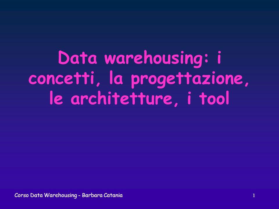 1 Corso Data Warehousing - Barbara Catania Data warehousing: i concetti, la progettazione, le architetture, i tool