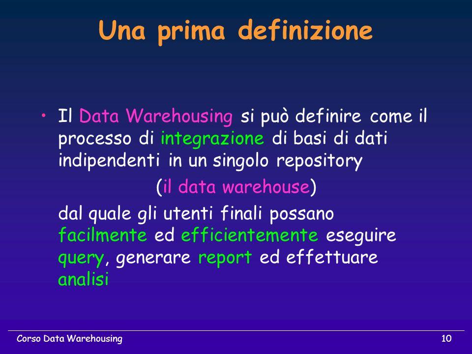 10Corso Data Warehousing Una prima definizione Il Data Warehousing si può definire come il processo di integrazione di basi di dati indipendenti in un