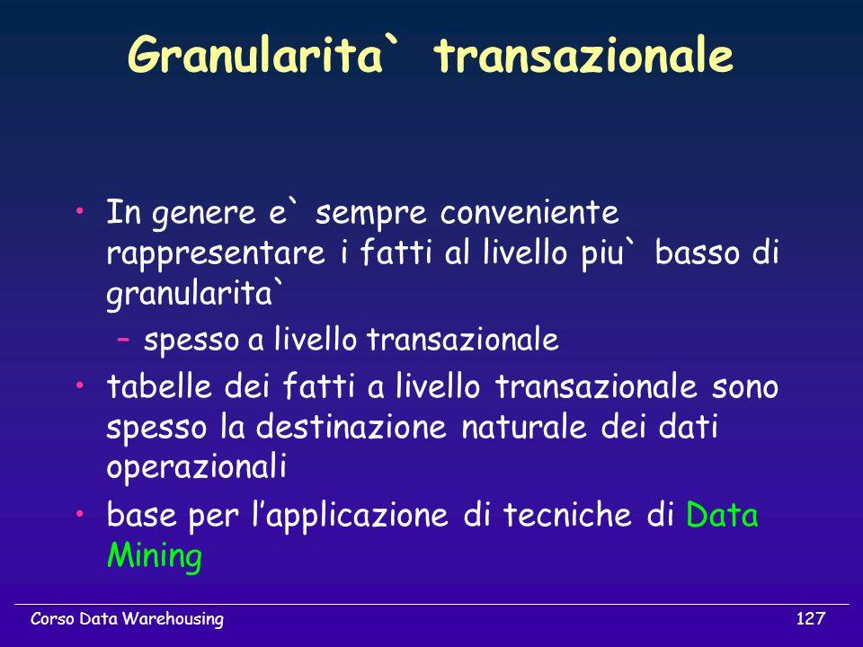 127Corso Data Warehousing Granularita` transazionale In genere e` sempre conveniente rappresentare i fatti al livello piu` basso di granularita` –spes