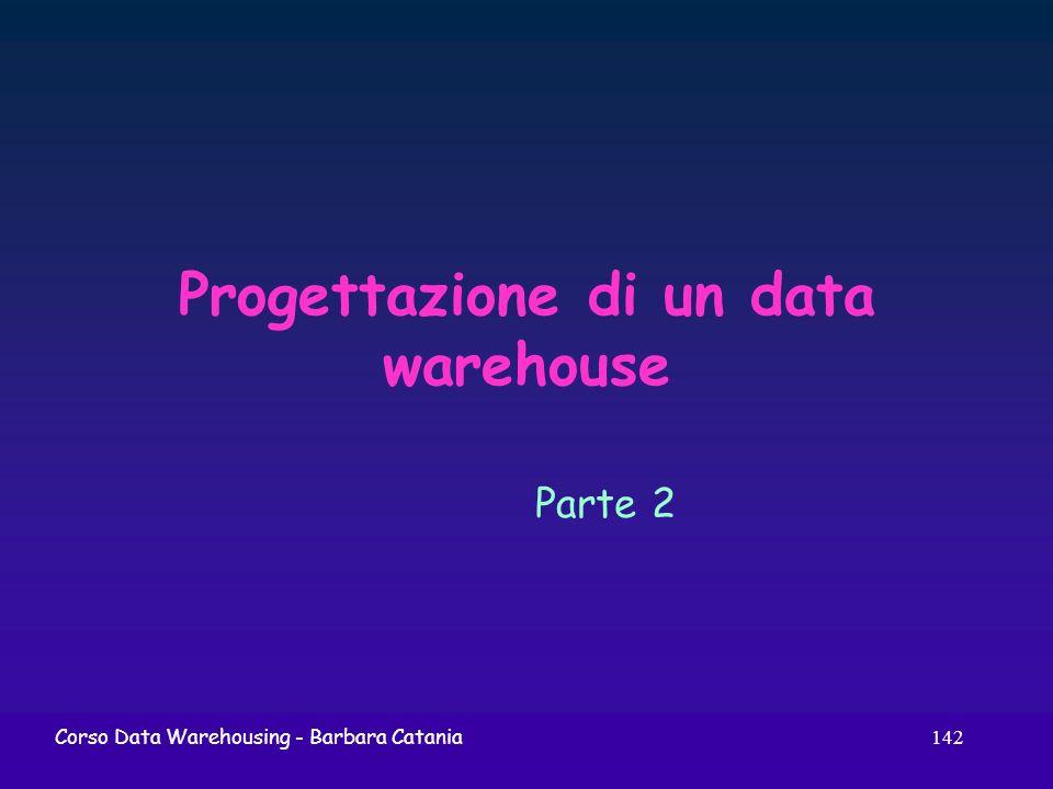142 Corso Data Warehousing - Barbara Catania Progettazione di un data warehouse Parte 2