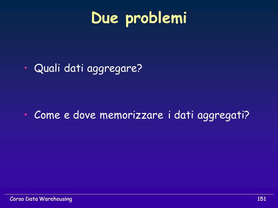 151Corso Data Warehousing Due problemi Quali dati aggregare? Come e dove memorizzare i dati aggregati?