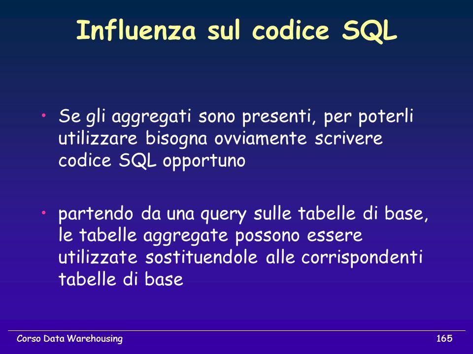 165Corso Data Warehousing Influenza sul codice SQL Se gli aggregati sono presenti, per poterli utilizzare bisogna ovviamente scrivere codice SQL oppor