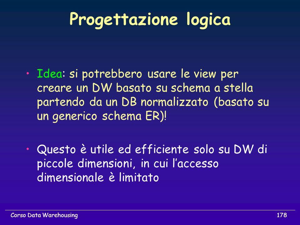 178Corso Data Warehousing Progettazione logica Idea: si potrebbero usare le view per creare un DW basato su schema a stella partendo da un DB normaliz