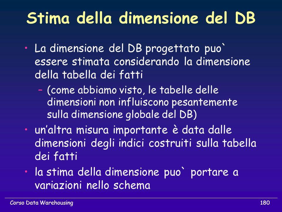 180Corso Data Warehousing Stima della dimensione del DB La dimensione del DB progettato puo` essere stimata considerando la dimensione della tabella d