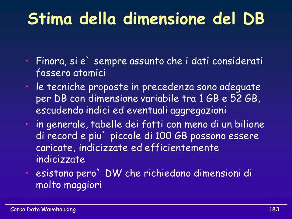 183Corso Data Warehousing Stima della dimensione del DB Finora, si e` sempre assunto che i dati considerati fossero atomici le tecniche proposte in pr