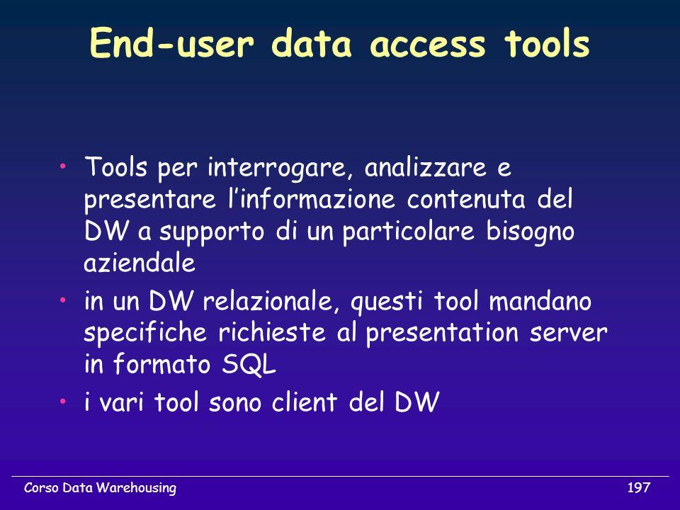 197Corso Data Warehousing End-user data access tools Tools per interrogare, analizzare e presentare linformazione contenuta del DW a supporto di un pa
