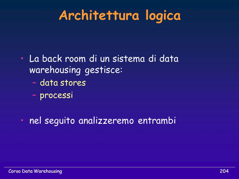 204Corso Data Warehousing Architettura logica La back room di un sistema di data warehousing gestisce: –data stores –processi nel seguito analizzeremo