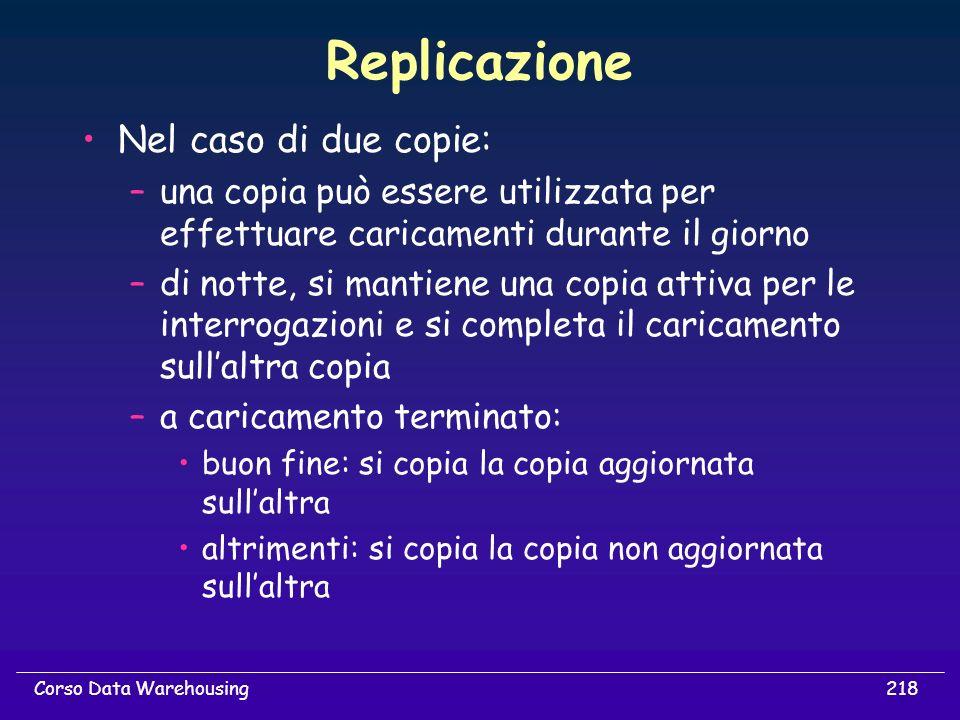 218Corso Data Warehousing Replicazione Nel caso di due copie: –una copia può essere utilizzata per effettuare caricamenti durante il giorno –di notte,