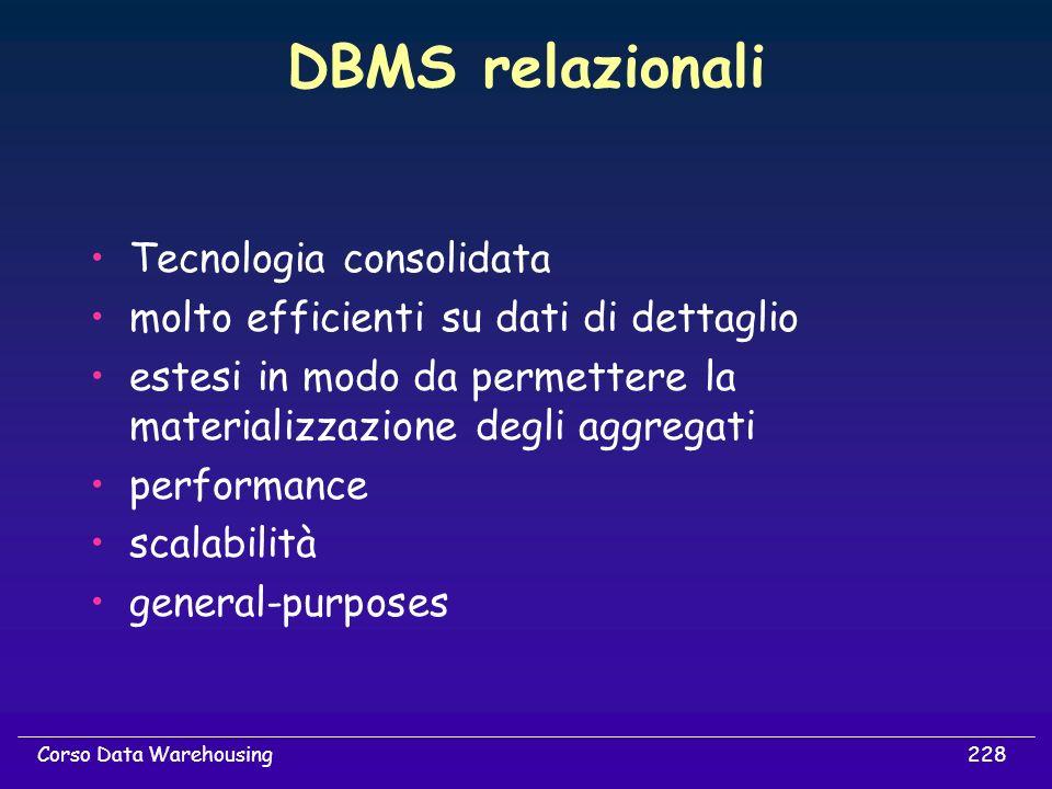 228Corso Data Warehousing DBMS relazionali Tecnologia consolidata molto efficienti su dati di dettaglio estesi in modo da permettere la materializzazi