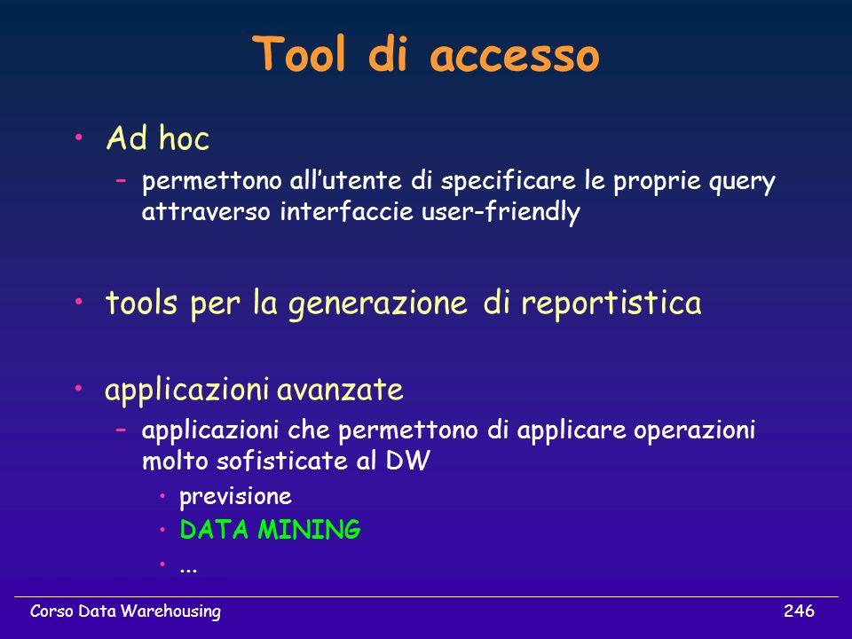 246Corso Data Warehousing Tool di accesso Ad hoc –permettono allutente di specificare le proprie query attraverso interfaccie user-friendly tools per