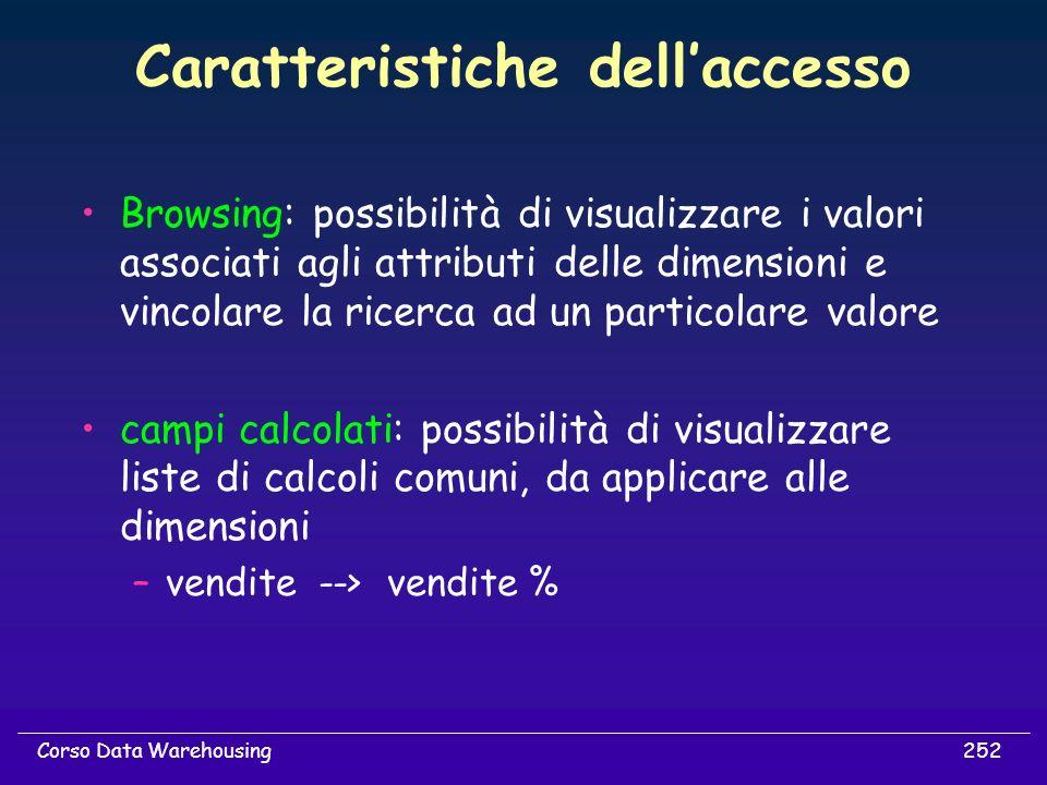 252Corso Data Warehousing Caratteristiche dellaccesso Browsing: possibilità di visualizzare i valori associati agli attributi delle dimensioni e vinco