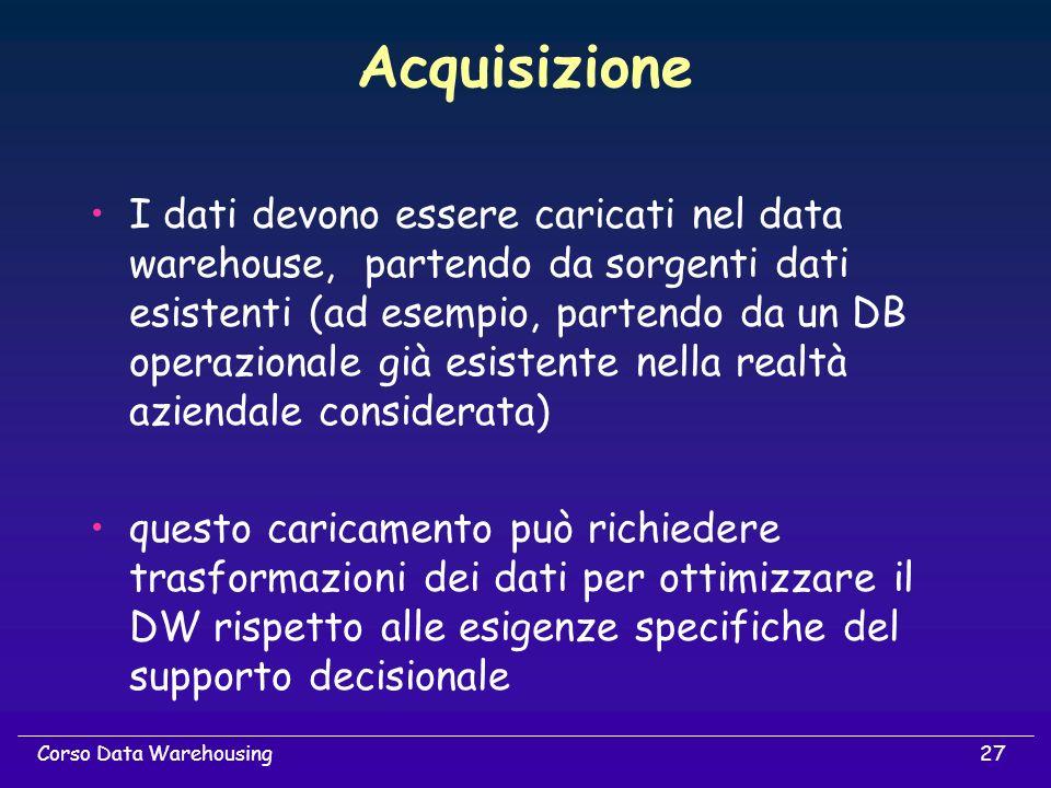 27Corso Data Warehousing Acquisizione I dati devono essere caricati nel data warehouse, partendo da sorgenti dati esistenti (ad esempio, partendo da u