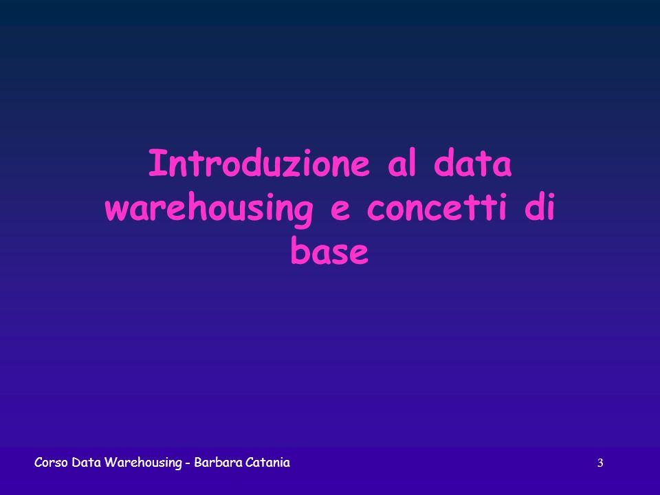 3 Corso Data Warehousing - Barbara Catania Introduzione al data warehousing e concetti di base