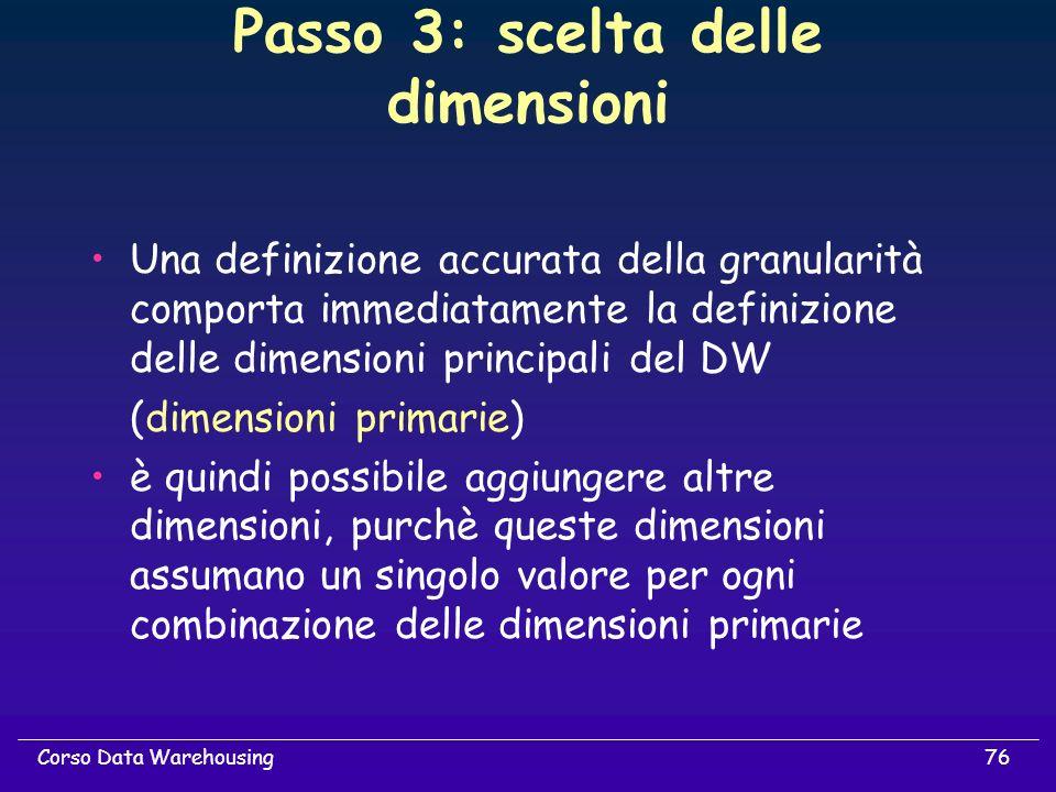76Corso Data Warehousing Passo 3: scelta delle dimensioni Una definizione accurata della granularità comporta immediatamente la definizione delle dime