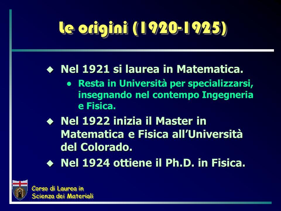 Corso di Laurea in Scienza dei Materiali Le origini (1920-1925) Nel 1921 si laurea in Matematica. Nel 1921 si laurea in Matematica. Resta in Universit