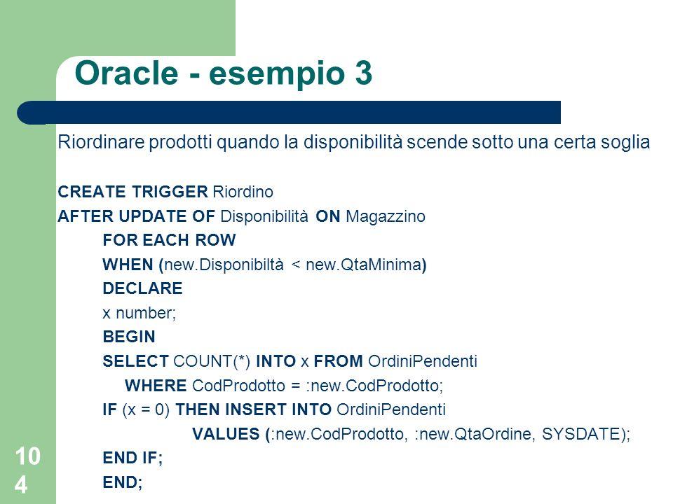 104 Oracle - esempio 3 Riordinare prodotti quando la disponibilità scende sotto una certa soglia CREATE TRIGGER Riordino AFTER UPDATE OF Disponibilità ON Magazzino FOR EACH ROW WHEN (new.Disponibiltà < new.QtaMinima) DECLARE x number; BEGIN SELECT COUNT(*) INTO x FROM OrdiniPendenti WHERE CodProdotto = :new.CodProdotto; IF (x = 0) THEN INSERT INTO OrdiniPendenti VALUES (:new.CodProdotto, :new.QtaOrdine, SYSDATE); END IF; END;