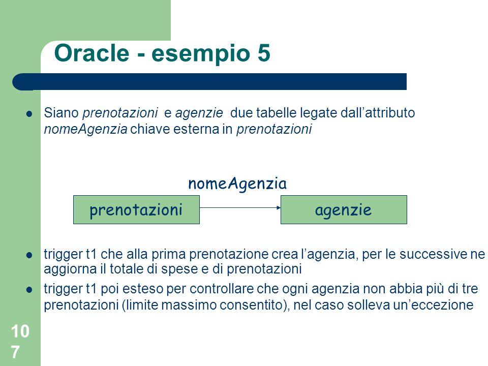 107 Oracle - esempio 5 Siano prenotazioni e agenzie due tabelle legate dallattributo nomeAgenzia chiave esterna in prenotazioni trigger t1 che alla prima prenotazione crea lagenzia, per le successive ne aggiorna il totale di spese e di prenotazioni trigger t1 poi esteso per controllare che ogni agenzia non abbia più di tre prenotazioni (limite massimo consentito), nel caso solleva uneccezione prenotazioniagenzie nomeAgenzia