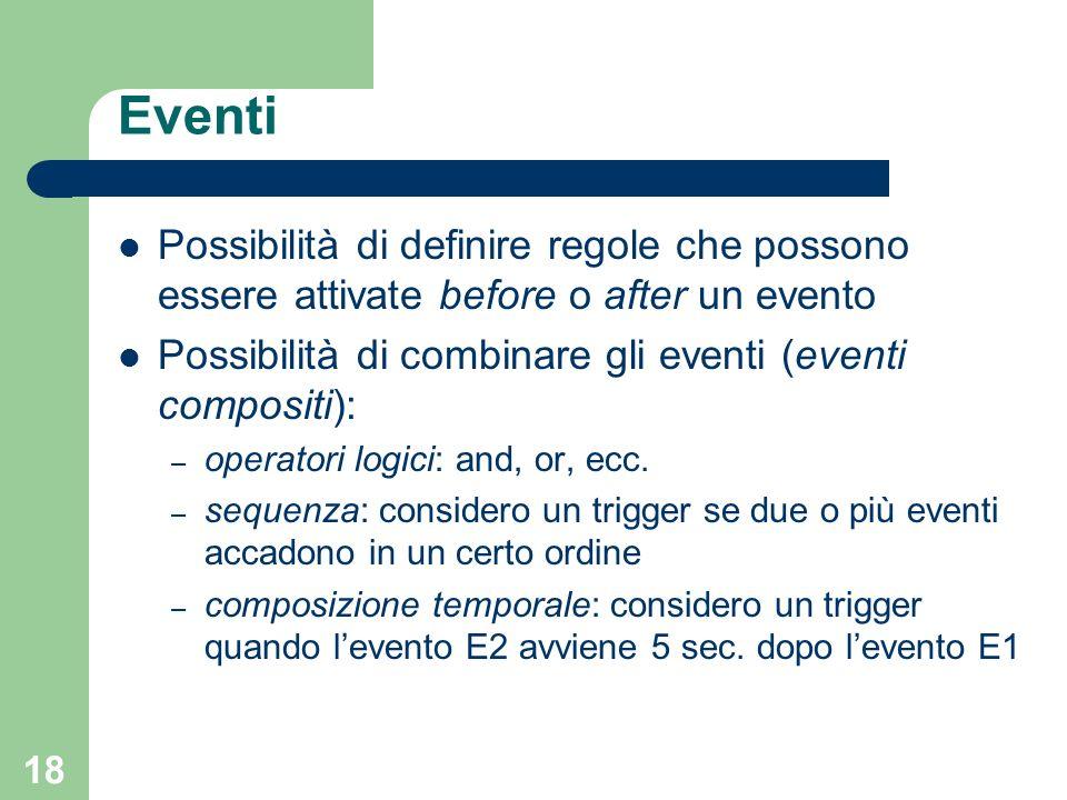 18 Eventi Possibilità di definire regole che possono essere attivate before o after un evento Possibilità di combinare gli eventi (eventi compositi): – operatori logici: and, or, ecc.