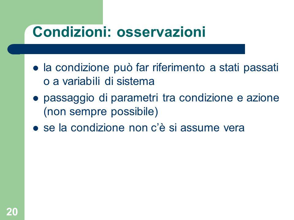20 Condizioni: osservazioni la condizione può far riferimento a stati passati o a variabili di sistema passaggio di parametri tra condizione e azione (non sempre possibile) se la condizione non cè si assume vera