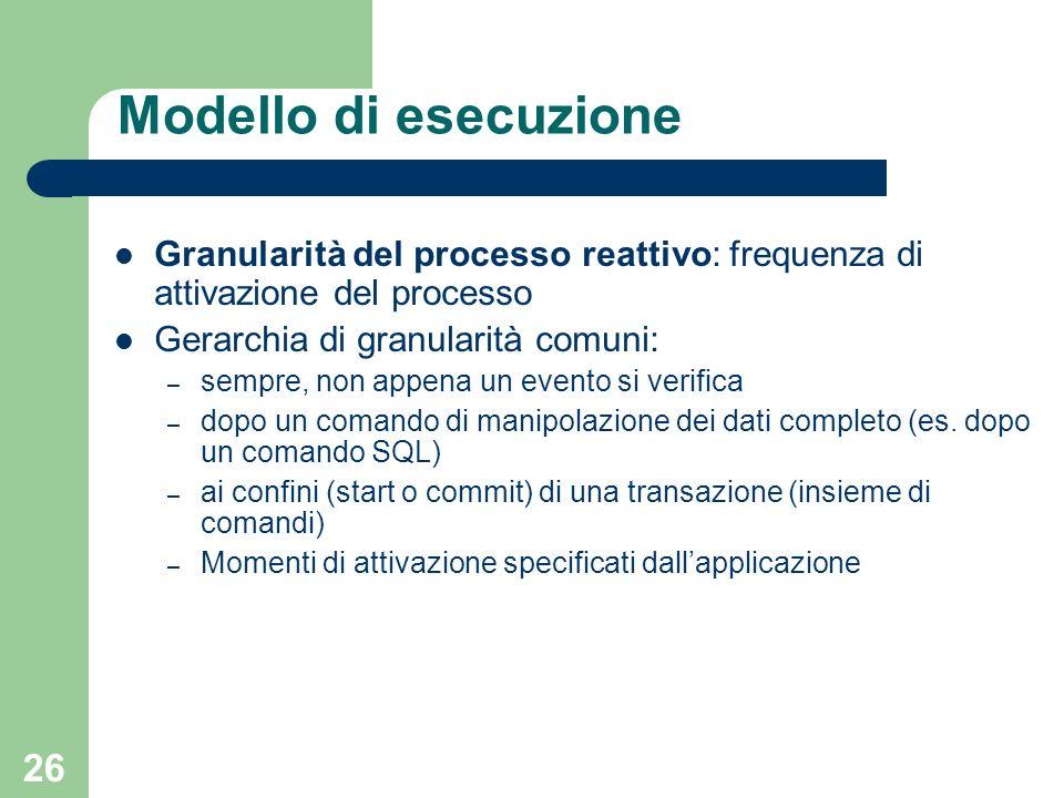 26 Modello di esecuzione Granularità del processo reattivo: frequenza di attivazione del processo Gerarchia di granularità comuni: – sempre, non appena un evento si verifica – dopo un comando di manipolazione dei dati completo (es.