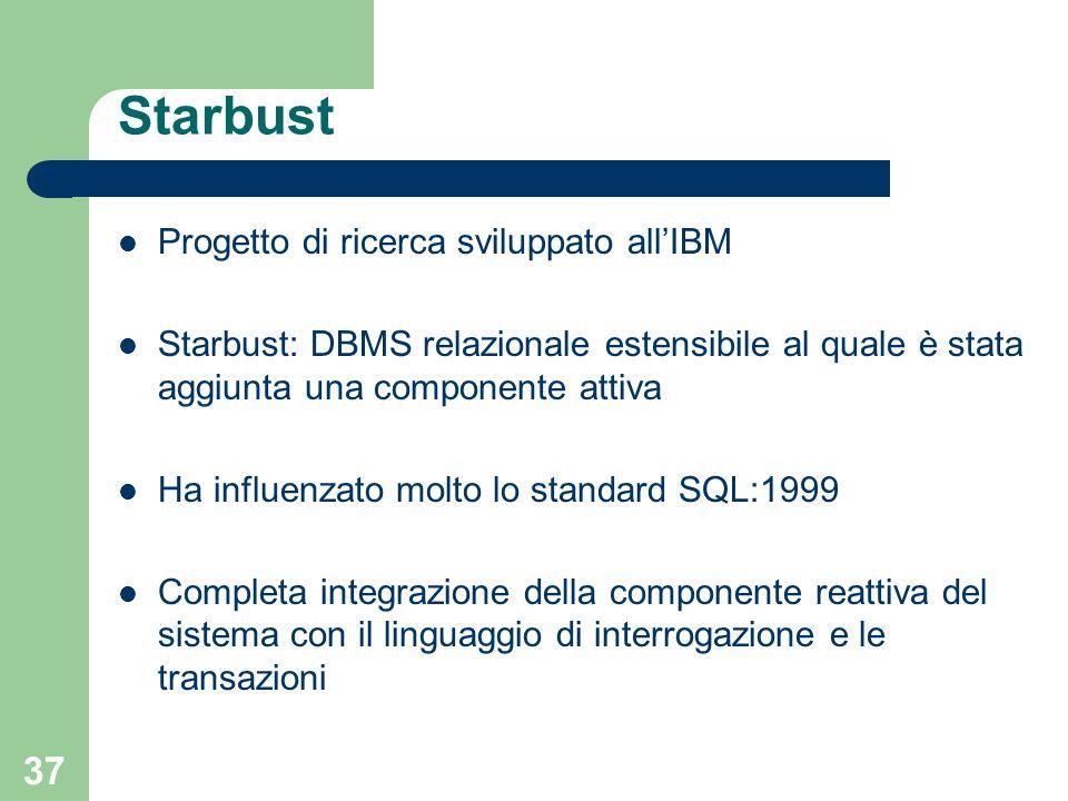 37 Starbust Progetto di ricerca sviluppato allIBM Starbust: DBMS relazionale estensibile al quale è stata aggiunta una componente attiva Ha influenzato molto lo standard SQL:1999 Completa integrazione della componente reattiva del sistema con il linguaggio di interrogazione e le transazioni