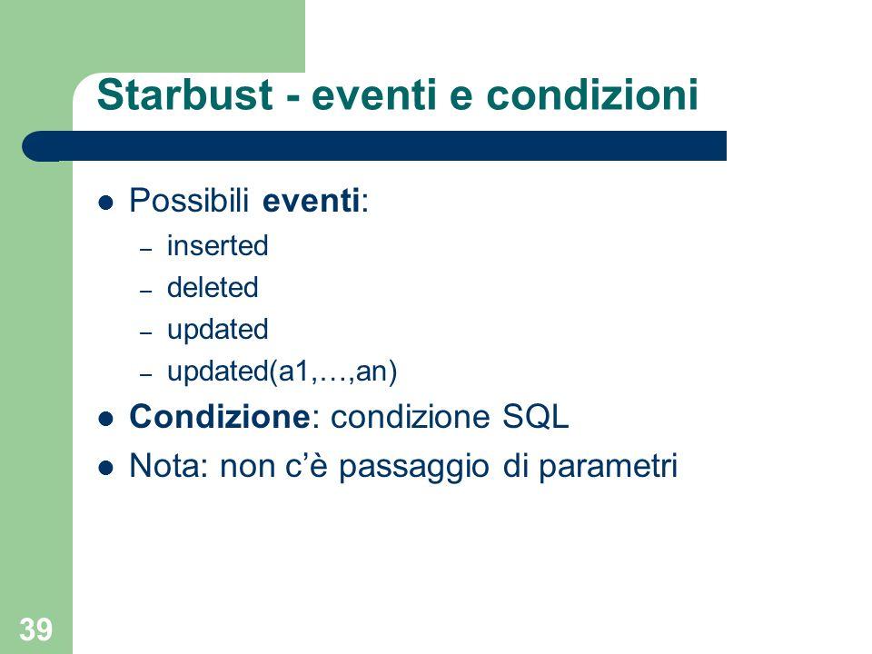 39 Starbust - eventi e condizioni Possibili eventi: – inserted – deleted – updated – updated(a1,…,an) Condizione: condizione SQL Nota: non cè passaggio di parametri