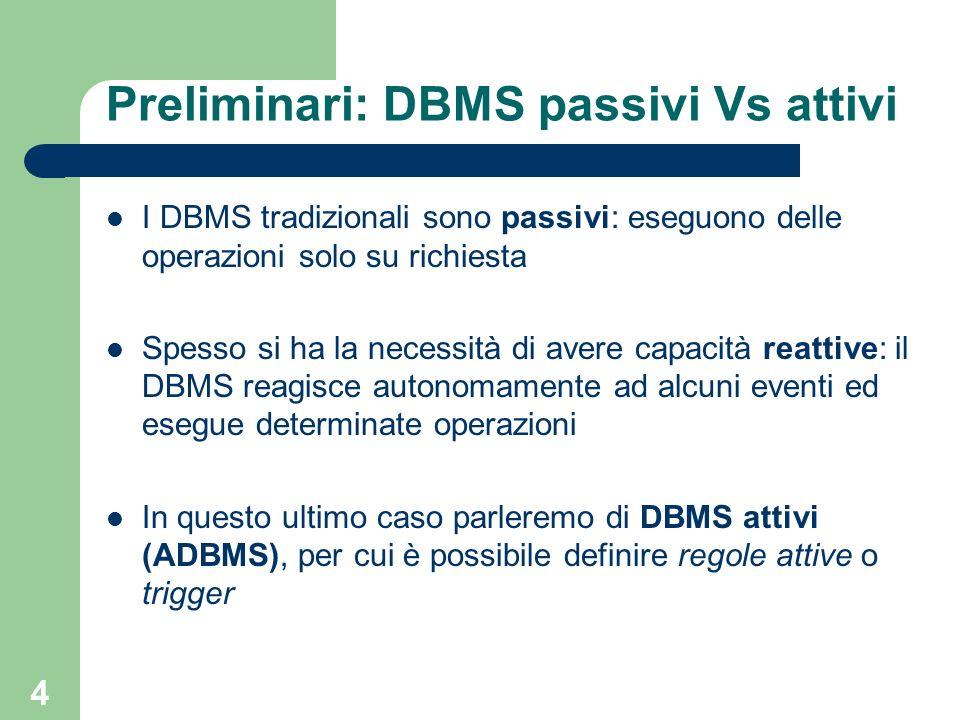 4 Preliminari: DBMS passivi Vs attivi I DBMS tradizionali sono passivi: eseguono delle operazioni solo su richiesta Spesso si ha la necessità di avere capacità reattive: il DBMS reagisce autonomamente ad alcuni eventi ed esegue determinate operazioni In questo ultimo caso parleremo di DBMS attivi (ADBMS), per cui è possibile definire regole attive o trigger