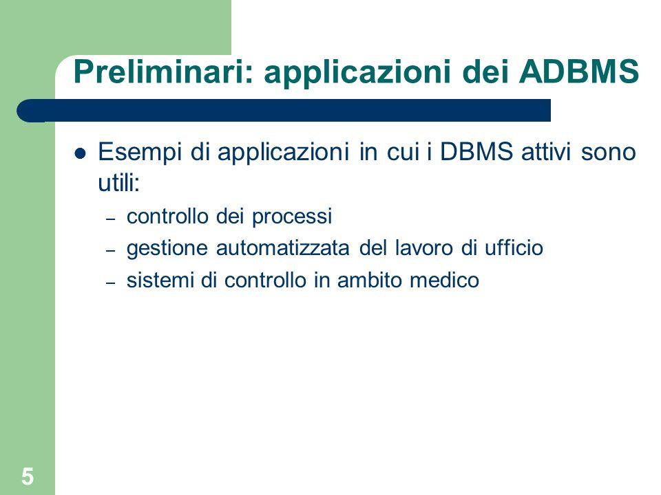 6 Preliminari: esempio Esempio: gestione automatizzata di un magazzino in cui se la quantità di un prodotto scende sotto 4 devo ordinare 100 item di tale prodotto DBMS tradizionale: Magazzino ProdottoQuantità x5 DBMS Vendita di 2 item del prodotto x Quantità di prodotto disponibile.