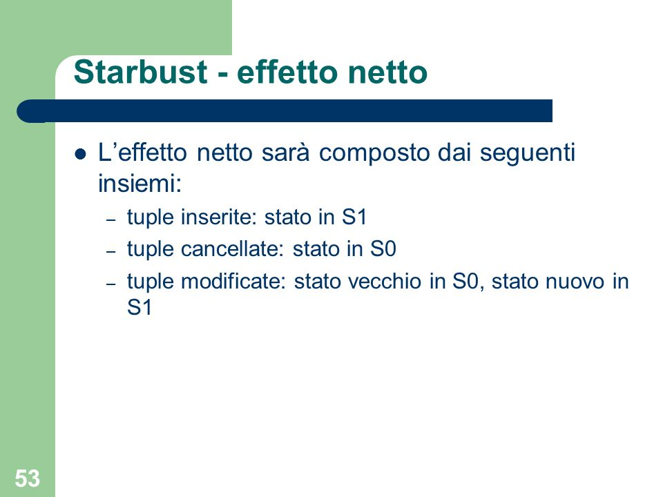 53 Starbust - effetto netto Leffetto netto sarà composto dai seguenti insiemi: – tuple inserite: stato in S1 – tuple cancellate: stato in S0 – tuple modificate: stato vecchio in S0, stato nuovo in S1