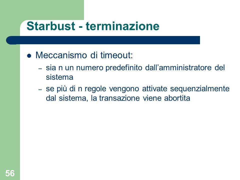 56 Starbust - terminazione Meccanismo di timeout: – sia n un numero predefinito dallamministratore del sistema – se più di n regole vengono attivate sequenzialmente dal sistema, la transazione viene abortita