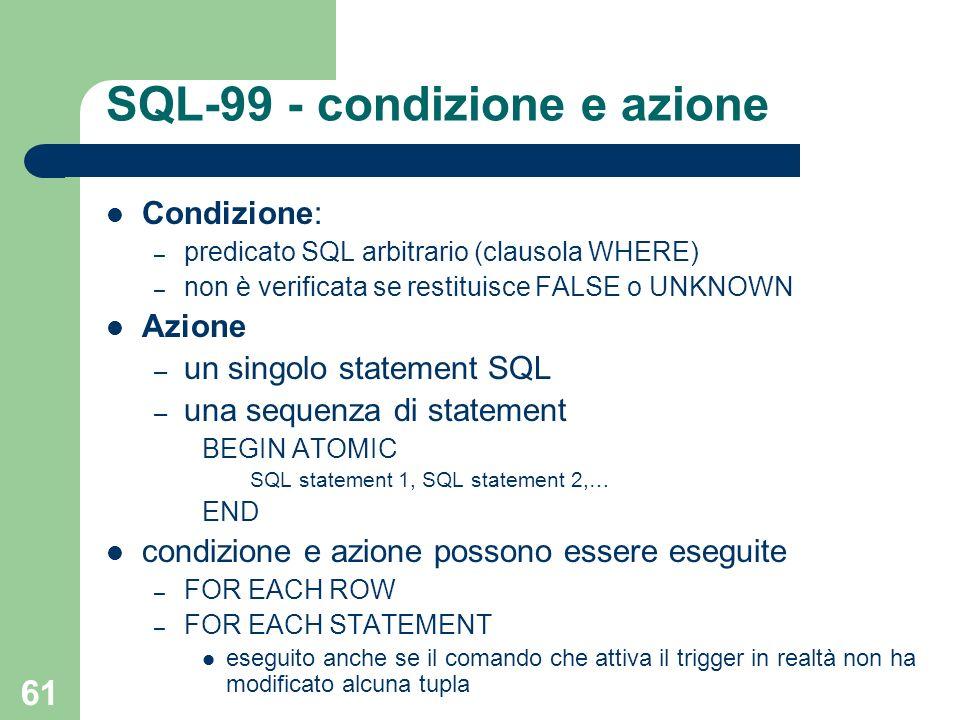 61 SQL-99 - condizione e azione Condizione: – predicato SQL arbitrario (clausola WHERE) – non è verificata se restituisce FALSE o UNKNOWN Azione – un singolo statement SQL – una sequenza di statement BEGIN ATOMIC SQL statement 1, SQL statement 2,… END condizione e azione possono essere eseguite – FOR EACH ROW – FOR EACH STATEMENT eseguito anche se il comando che attiva il trigger in realtà non ha modificato alcuna tupla