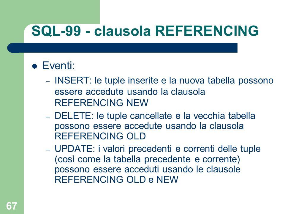 67 SQL-99 - clausola REFERENCING Eventi: – INSERT: le tuple inserite e la nuova tabella possono essere accedute usando la clausola REFERENCING NEW – DELETE: le tuple cancellate e la vecchia tabella possono essere accedute usando la clausola REFERENCING OLD – UPDATE: i valori precedenti e correnti delle tuple (così come la tabella precedente e corrente) possono essere acceduti usando le clausole REFERENCING OLD e NEW