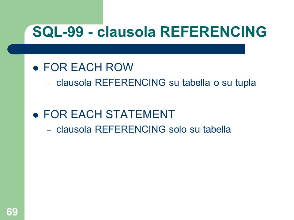 69 SQL-99 - clausola REFERENCING FOR EACH ROW – clausola REFERENCING su tabella o su tupla FOR EACH STATEMENT – clausola REFERENCING solo su tabella