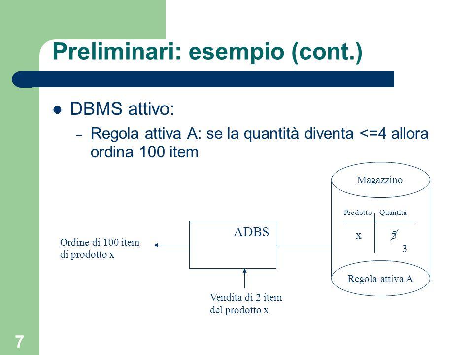 7 Preliminari: esempio (cont.) DBMS attivo: – Regola attiva A: se la quantità diventa <=4 allora ordina 100 item Magazzino Regola attiva A ProdottoQuantità x5 ADBS Vendita di 2 item del prodotto x Ordine di 100 item di prodotto x 3