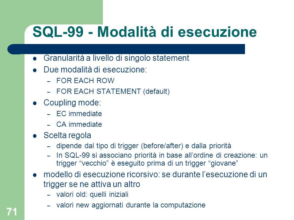 71 SQL-99 - Modalità di esecuzione Granularità a livello di singolo statement Due modalità di esecuzione: – FOR EACH ROW – FOR EACH STATEMENT (default) Coupling mode: – EC immediate – CA immediate Scelta regola – dipende dal tipo di trigger (before/after) e dalla priorità – In SQL-99 si associano priorità in base allordine di creazione: un trigger vecchio è eseguito prima di un trigger giovane modello di esecuzione ricorsivo: se durante lesecuzione di un trigger se ne attiva un altro – valori old: quelli iniziali – valori new aggiornati durante la computazione