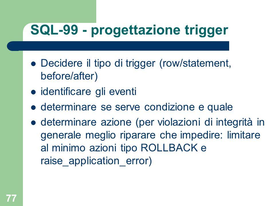 77 SQL-99 - progettazione trigger Decidere il tipo di trigger (row/statement, before/after) identificare gli eventi determinare se serve condizione e quale determinare azione (per violazioni di integrità in generale meglio riparare che impedire: limitare al minimo azioni tipo ROLLBACK e raise_application_error)
