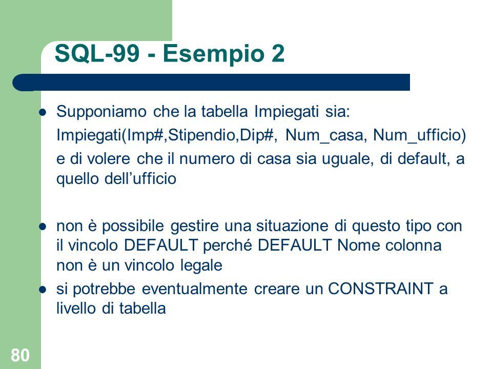 80 SQL-99 - Esempio 2 Supponiamo che la tabella Impiegati sia: Impiegati(Imp#,Stipendio,Dip#, Num_casa, Num_ufficio) e di volere che il numero di casa sia uguale, di default, a quello dellufficio non è possibile gestire una situazione di questo tipo con il vincolo DEFAULT perché DEFAULT Nome colonna non è un vincolo legale si potrebbe eventualmente creare un CONSTRAINT a livello di tabella