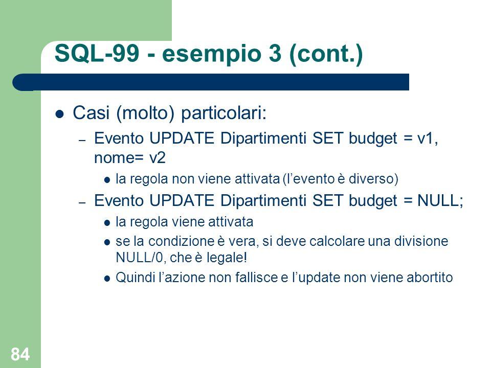 84 SQL-99 - esempio 3 (cont.) Casi (molto) particolari: – Evento UPDATE Dipartimenti SET budget = v1, nome= v2 la regola non viene attivata (levento è diverso) – Evento UPDATE Dipartimenti SET budget = NULL; la regola viene attivata se la condizione è vera, si deve calcolare una divisione NULL/0, che è legale.