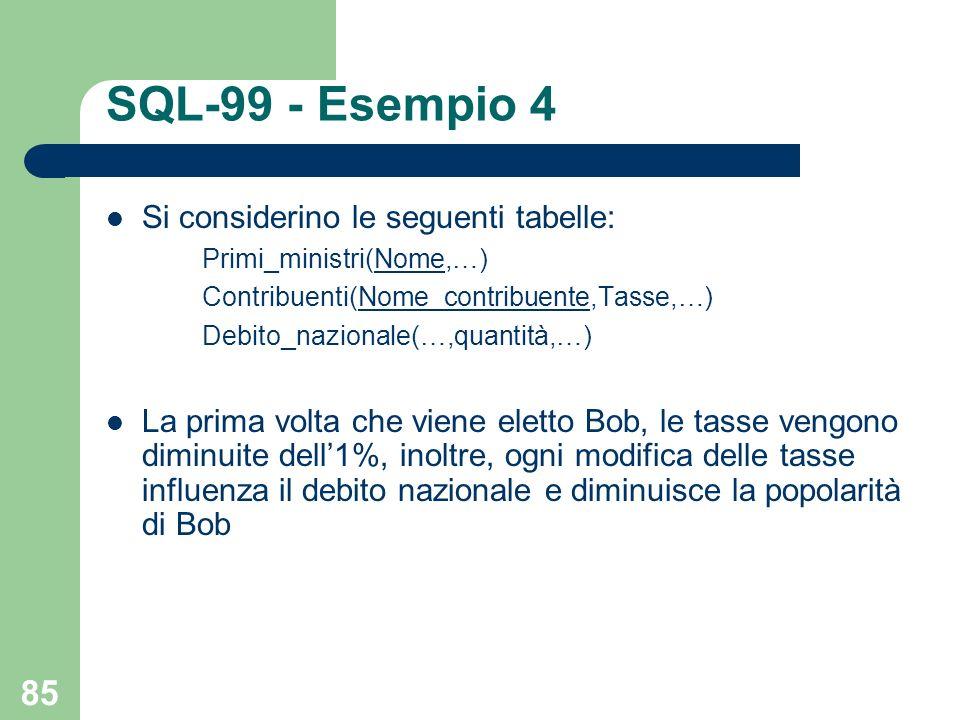 85 SQL-99 - Esempio 4 Si considerino le seguenti tabelle: Primi_ministri(Nome,…) Contribuenti(Nome_contribuente,Tasse,…) Debito_nazionale(…,quantità,…) La prima volta che viene eletto Bob, le tasse vengono diminuite dell1%, inoltre, ogni modifica delle tasse influenza il debito nazionale e diminuisce la popolarità di Bob