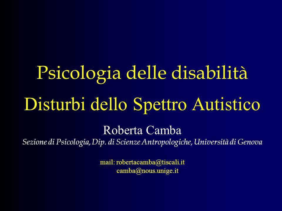 Psicologia delle disabilità Disturbi dello Spettro Autistico Roberta Camba Sezione di Psicologia, Dip. di Scienze Antropologiche, Università di Genova