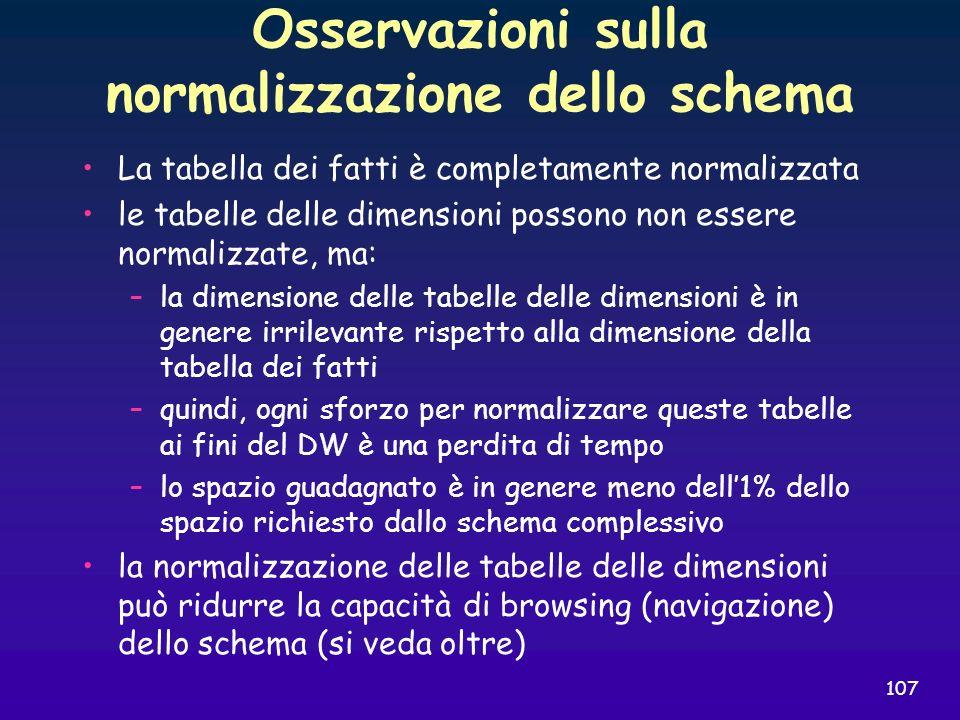 107 Osservazioni sulla normalizzazione dello schema La tabella dei fatti è completamente normalizzata le tabelle delle dimensioni possono non essere n