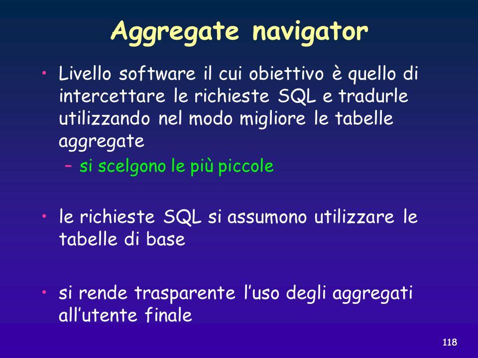 118 Aggregate navigator Livello software il cui obiettivo è quello di intercettare le richieste SQL e tradurle utilizzando nel modo migliore le tabell