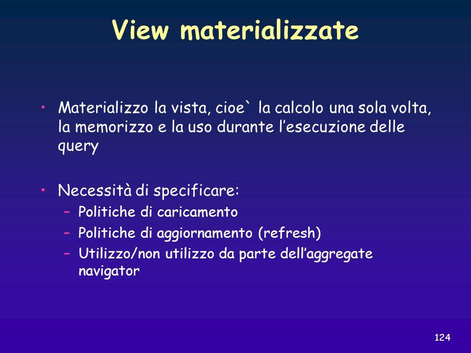 124 View materializzate Materializzo la vista, cioe` la calcolo una sola volta, la memorizzo e la uso durante lesecuzione delle query Necessità di spe