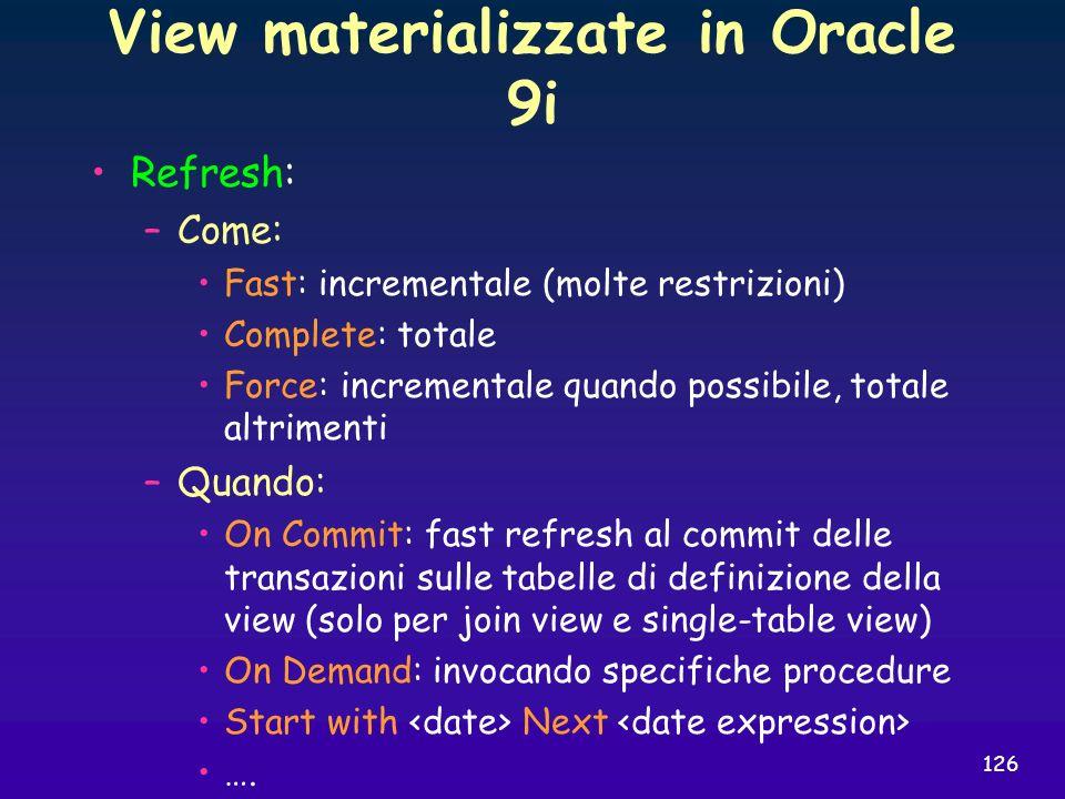 126 View materializzate in Oracle 9i Refresh: –Come: Fast: incrementale (molte restrizioni) Complete: totale Force: incrementale quando possibile, tot